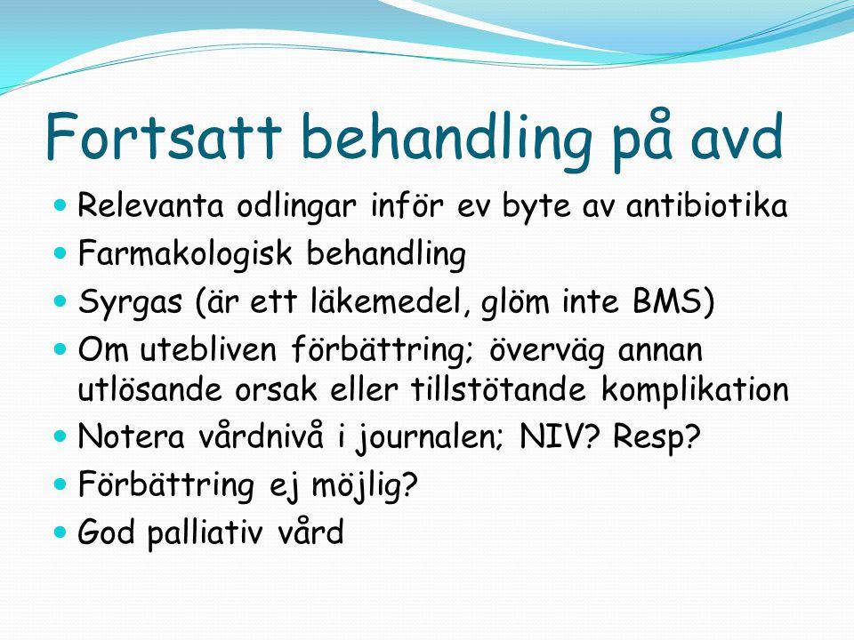 Fortsatt behandling på avd  Relevanta odlingar inför ev byte av antibiotika  Farmakologisk behandling  Syrgas (är ett läkemedel, glöm inte BMS)  O