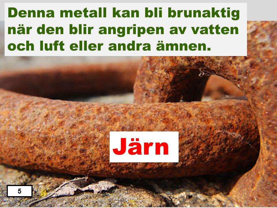 Järn Zink Koppar Aluminium Tenn Denna metall kan bli brunaktig när den blir angripen av vatten och luft. 4
