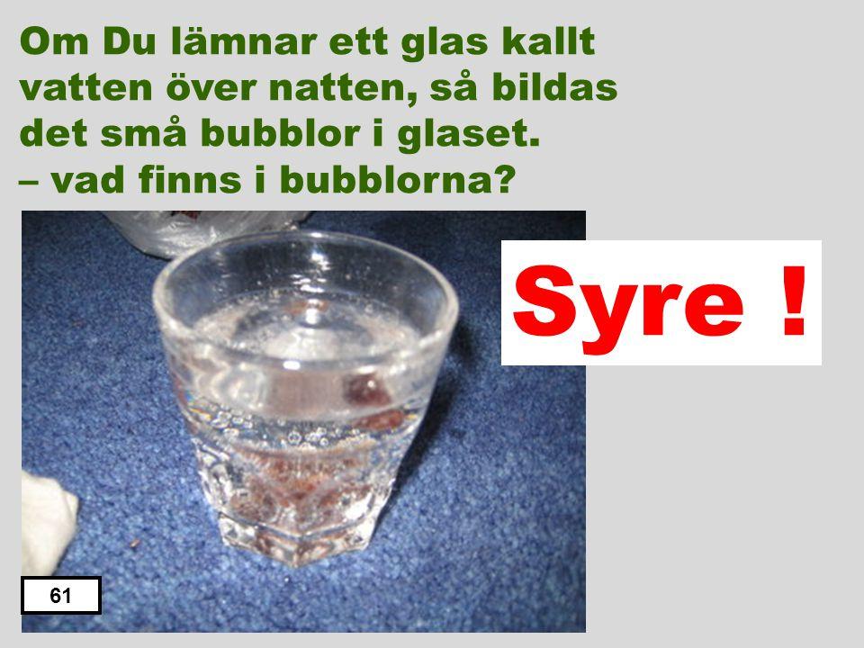 Om Du lämnar ett glas kallt vatten över natten, så bildas det små bubblor i glaset. – vad finns i bubblorna? Kolsyra Väte Koldioxid Syre Kväve 60