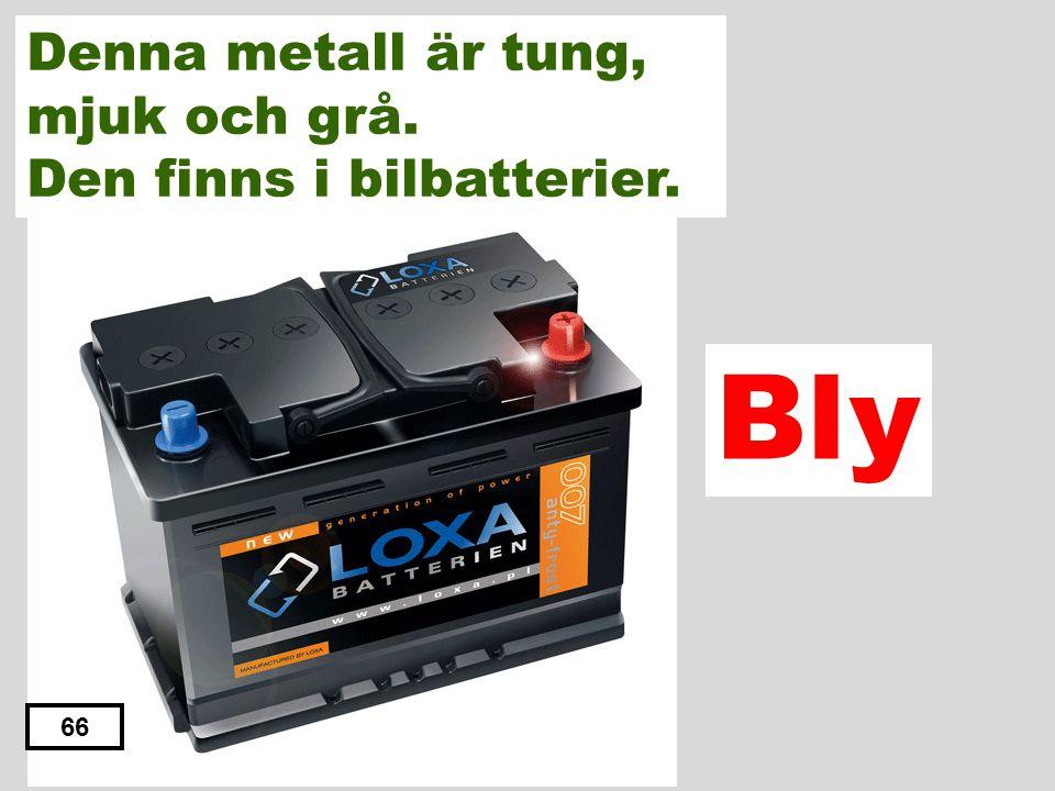 Järn Aluminium Bly Tenn Zink 65 Denna metall är tung, mjuk och grå. Den finns i bilbatterier.