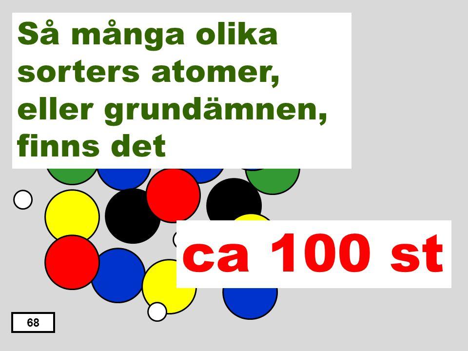 ca 10 st. ca 1000 st. ca 100 st. ca 500 st. ca 50st. 67 Så många olika sorters atomer, eller grundämnen, finns det