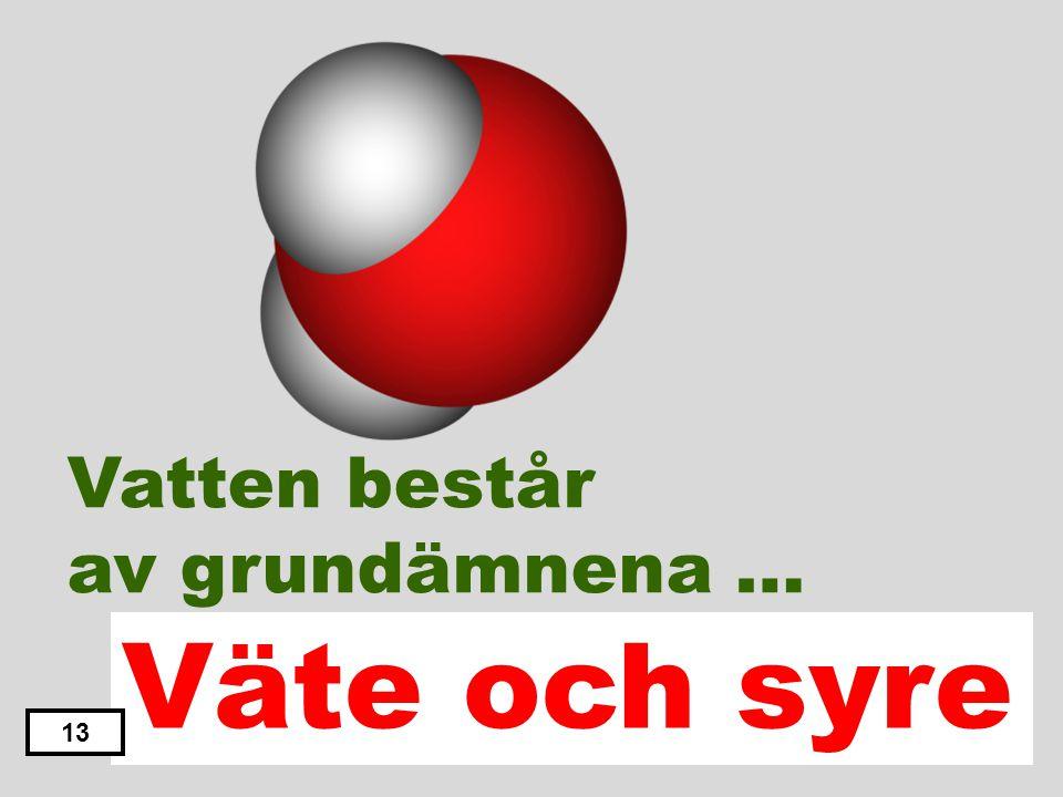 Väte och svavel Svavel och syre Kväve och syre Väte och Kväve Väte och syre 12 Vatten består av grundämnena …