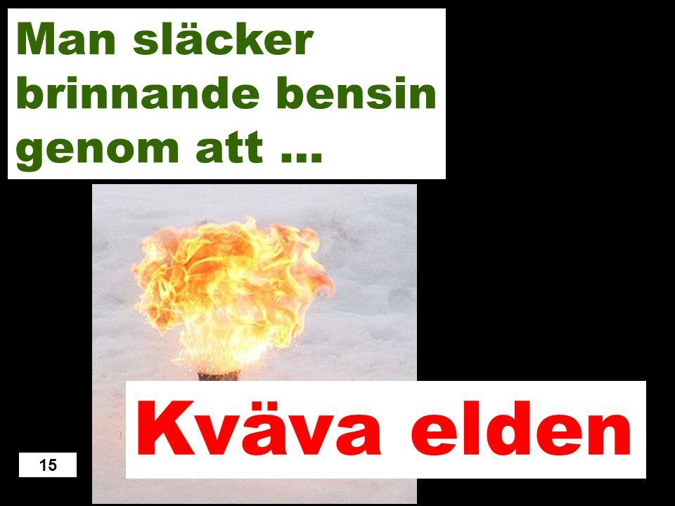 Spruta eter Spruta etanol Blåsa på elden Spruta vatten Kväva elden 14 Man släcker brinnande bensin genom att …