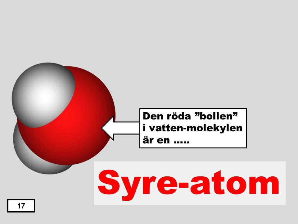 """Väte-atom Syre-atom Svavel-atom Kol-atom Kväve-atom 16 Den röda """"bollen"""" i vatten-molekylen är en ….."""