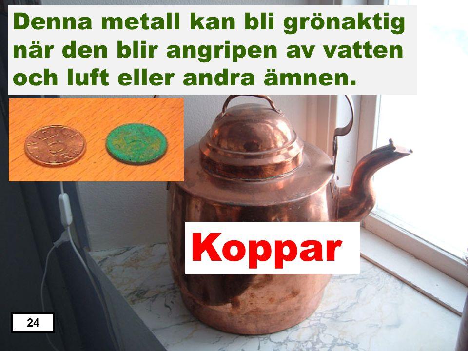 Koppar Zink Järn Aluminium Tenn Denna metall kan bli grönaktig när den blir angripen av vatten och luft eller andra ämnen. 23