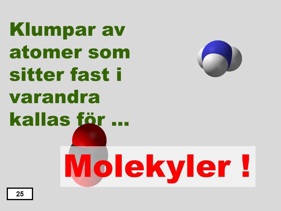 Klumpar av atomer som sitter fast i varandra kallas för … Kalkyler Bolekyler Molekyler Fotoner Protoner 24