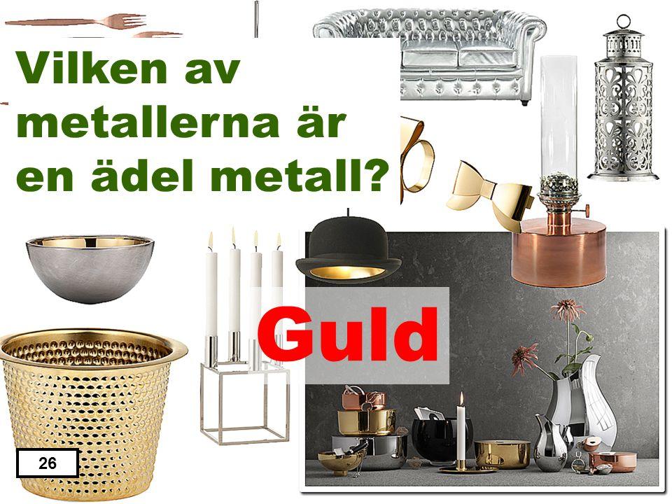 Järn Aluminium Guld Zink Nickel 26 Vilken av metallerna är en ädel metall?