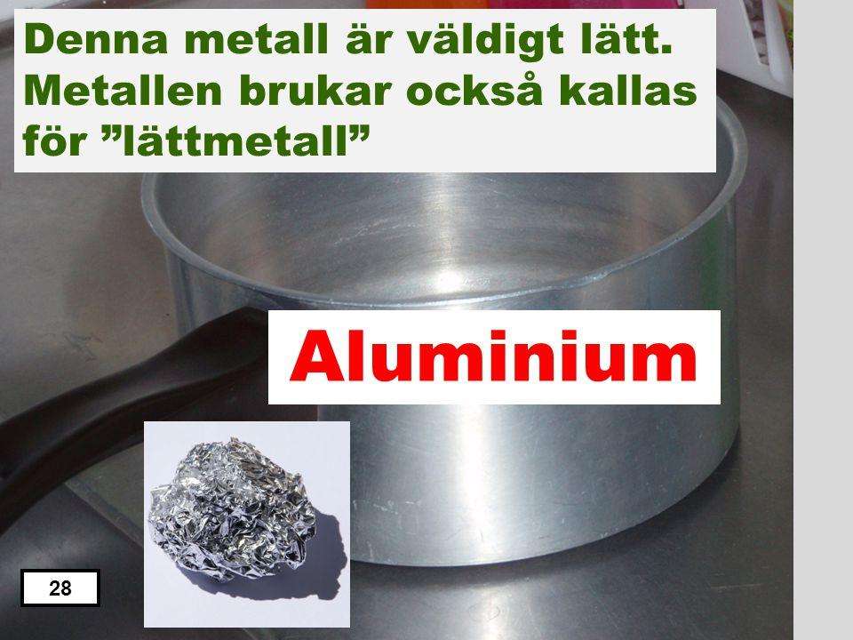 """Aluminium Zink Koppar Järn Tenn Denna metall är väldigt lätt. Metallen brukar också kallas för """"lättmetall"""" 27"""