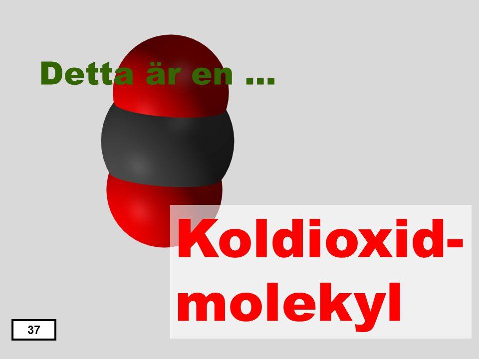 36 Detta är en … Koldioxid-molekyl Svaveldioxid-molekyl Saltsyra-molekyl Metan-molekyl Alkohol-molekyl