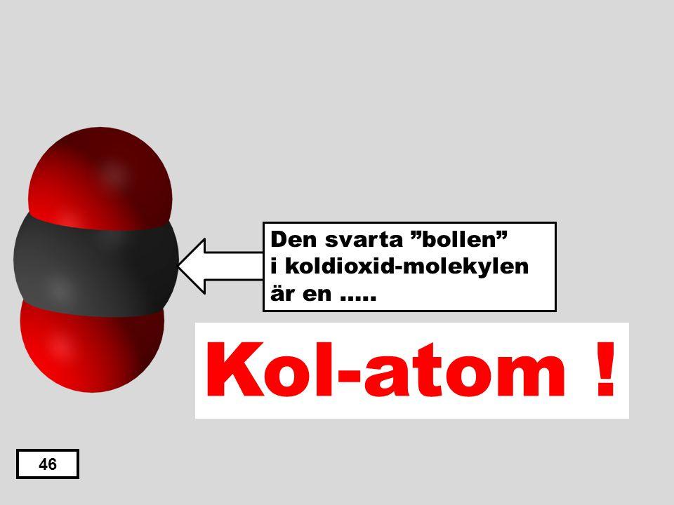"""Väte-atom Syre-atom Kol-atom Klor-atom Kväve-atom 45 Den svarta """"bollen"""" i koldioxid-molekylen är en ….."""