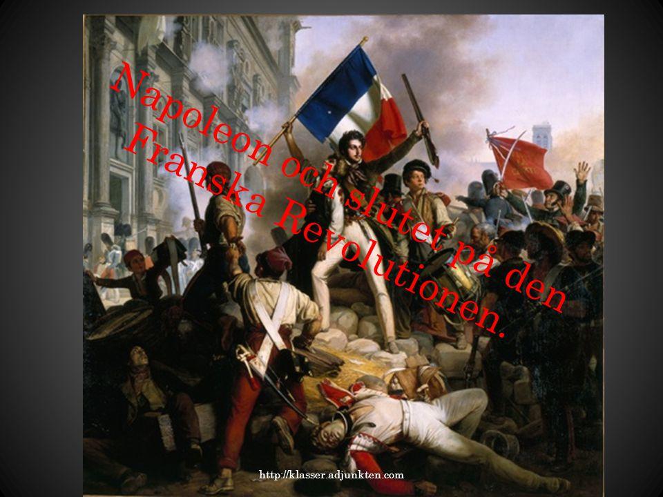 Napoleon och slutet på den Franska Revolutionen. http://klasser.adjunkten.com