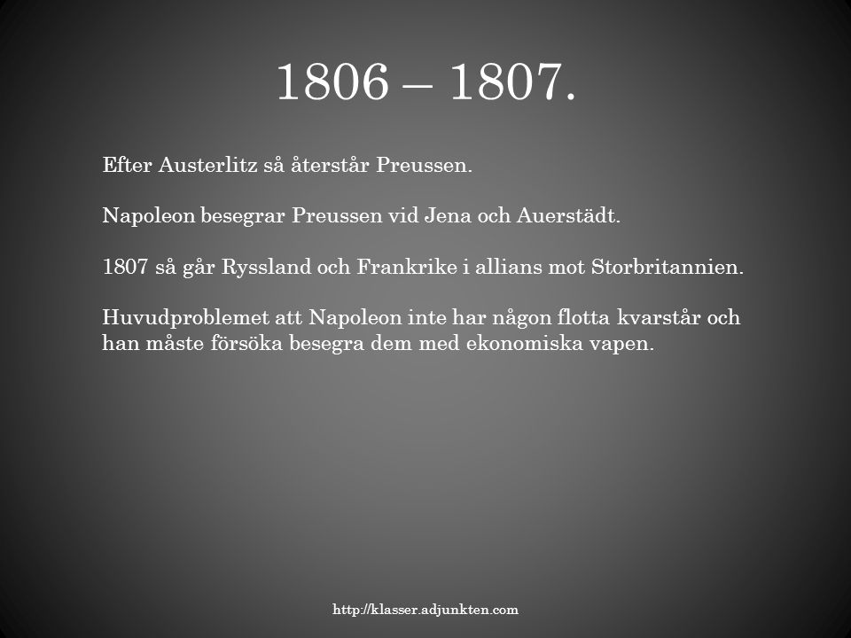 1806 – 1807. http://klasser.adjunkten.com Efter Austerlitz så återstår Preussen. Napoleon besegrar Preussen vid Jena och Auerstädt. 1807 så går Ryssla