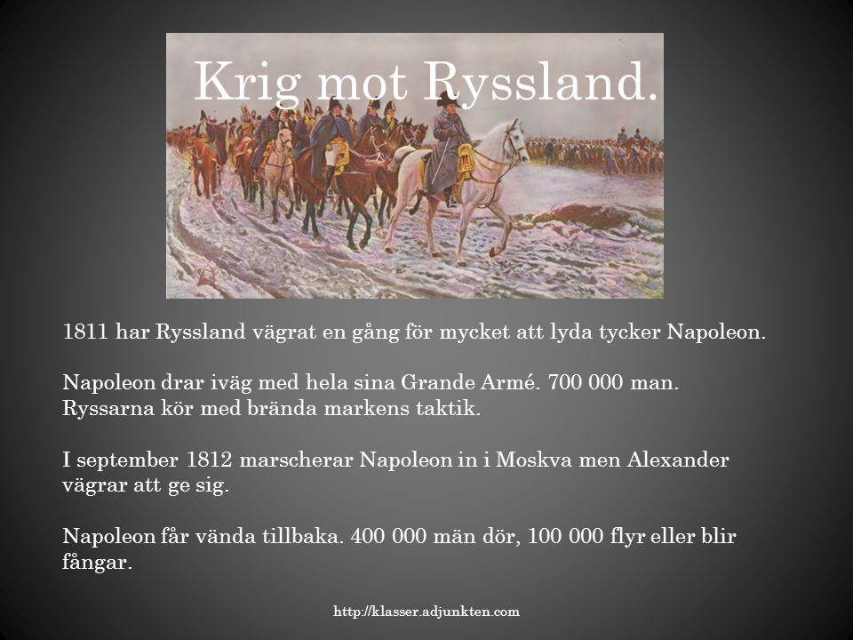 Krig mot Ryssland. http://klasser.adjunkten.com 1811 har Ryssland vägrat en gång för mycket att lyda tycker Napoleon. Napoleon drar iväg med hela sina
