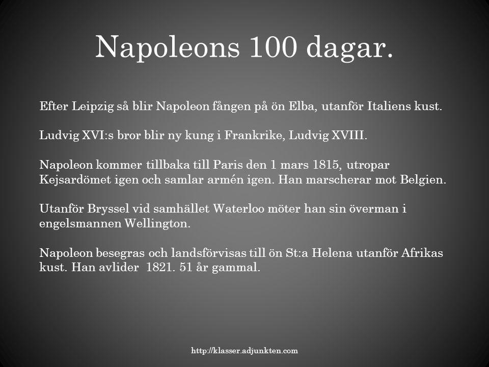 Napoleons 100 dagar. http://klasser.adjunkten.com Efter Leipzig så blir Napoleon fången på ön Elba, utanför Italiens kust. Ludvig XVI:s bror blir ny k