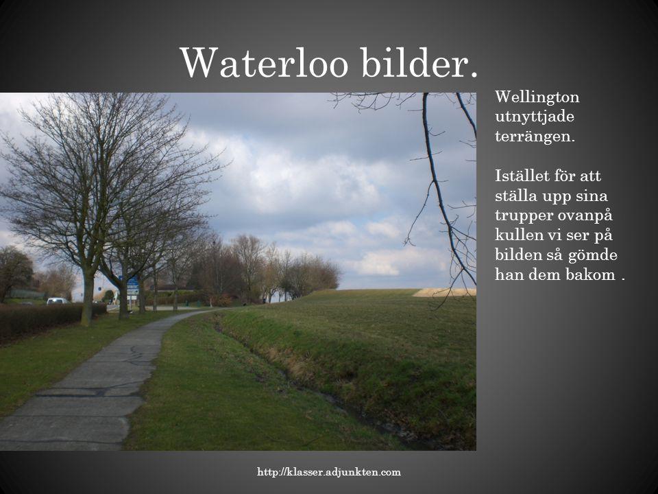 Waterloo bilder. http://klasser.adjunkten.com Wellington utnyttjade terrängen. Istället för att ställa upp sina trupper ovanpå kullen vi ser på bilden