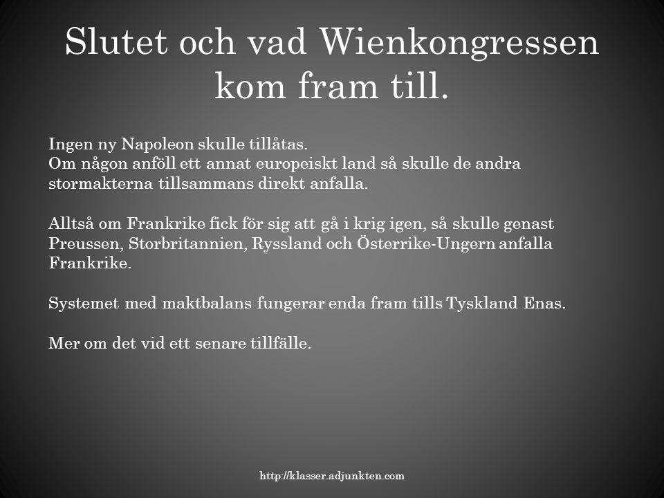 Slutet och vad Wienkongressen kom fram till. http://klasser.adjunkten.com Ingen ny Napoleon skulle tillåtas. Om någon anföll ett annat europeiskt land