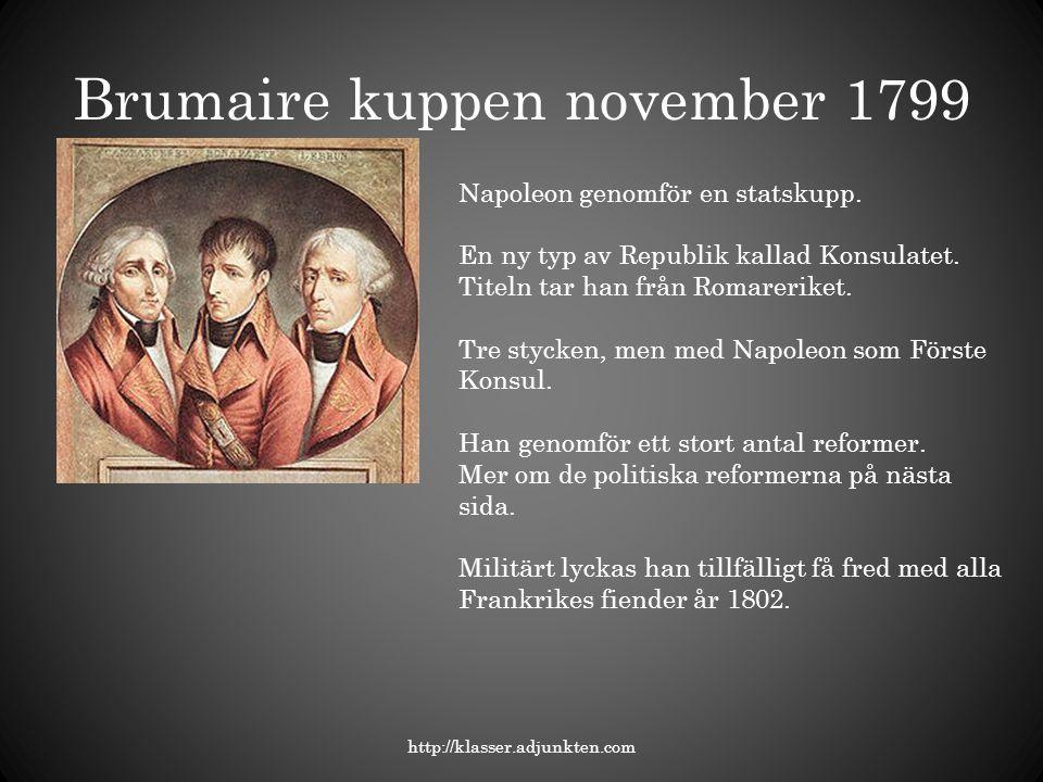 Brumaire kuppen november 1799 http://klasser.adjunkten.com Napoleon genomför en statskupp. En ny typ av Republik kallad Konsulatet. Titeln tar han frå