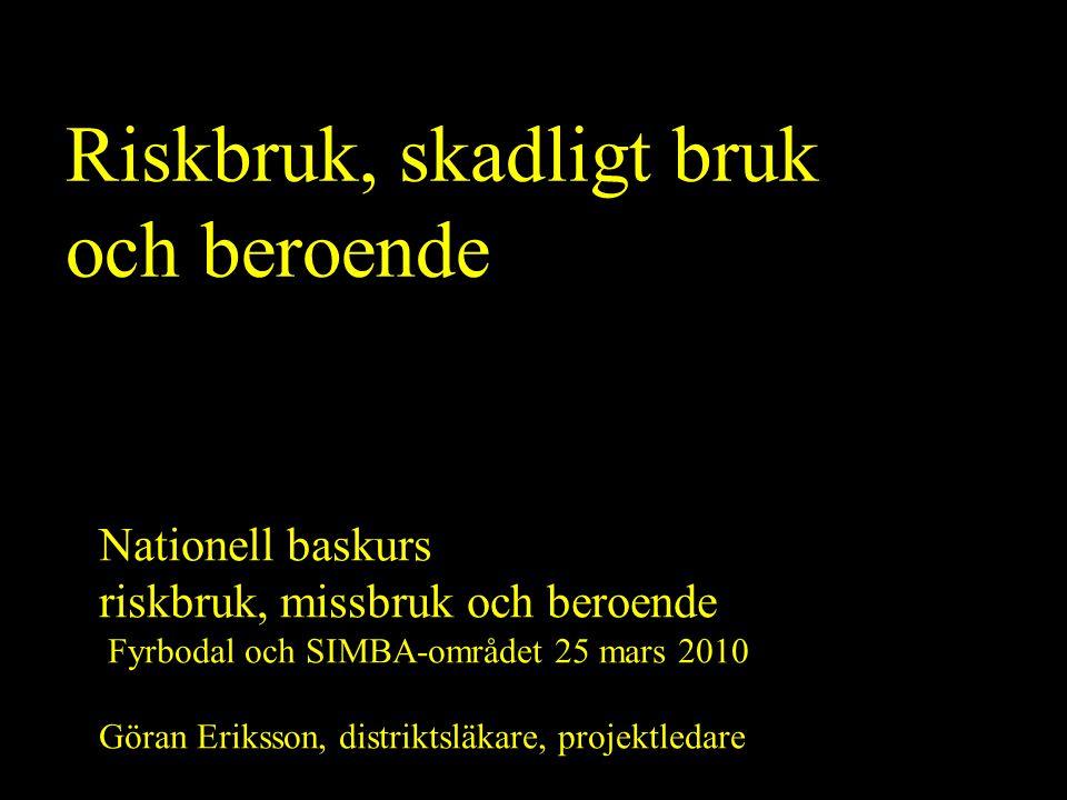 Riskbruk, skadligt bruk och beroende Nationell baskurs riskbruk, missbruk och beroende Fyrbodal och SIMBA-området 25 mars 2010 Göran Eriksson, distrik