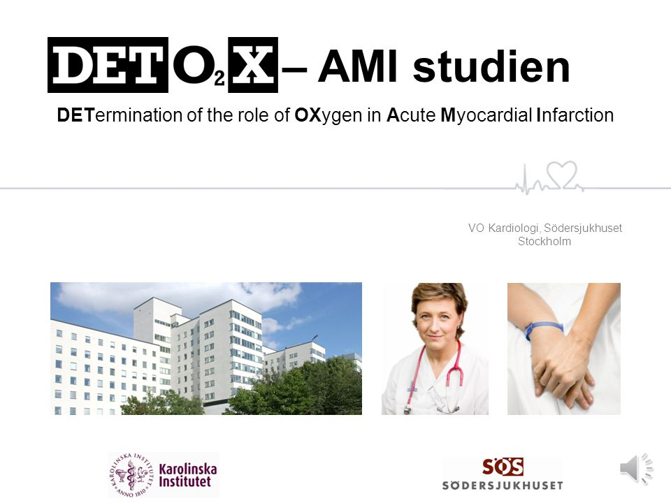 VO Kardiologi, Södersjukhuset Stockholm DETO 2 X – AMI studien DETermination of the role of OXygen in Acute Myocardial Infarction