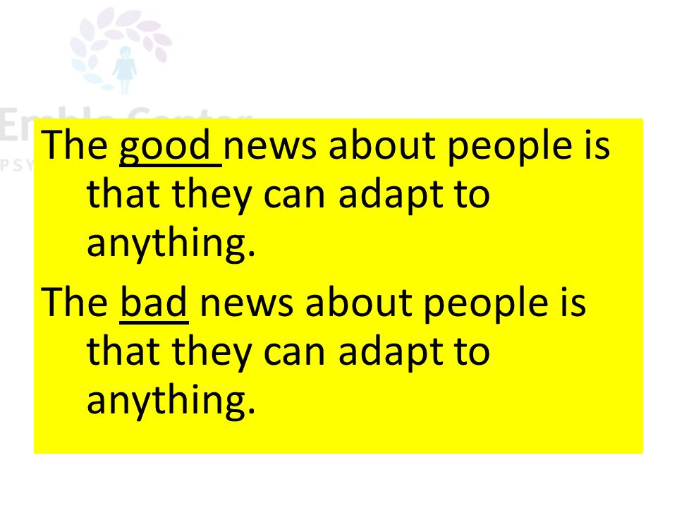The good news about people is that they can adapt to anything. The bad news about people is that they can adapt to anything.