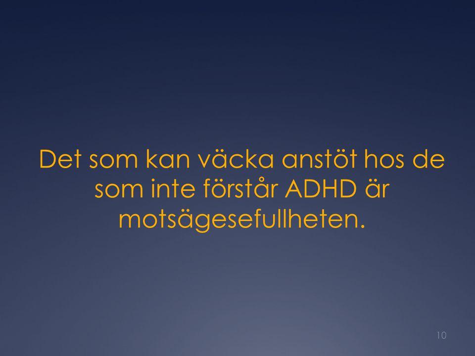 Det som kan väcka anstöt hos de som inte förstår ADHD är motsägesefullheten. 10