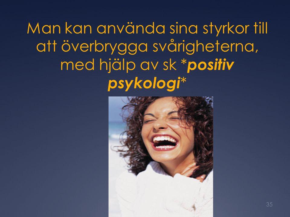 Man kan använda sina styrkor till att överbrygga svårigheterna, med hjälp av sk * positiv psykologi * 35
