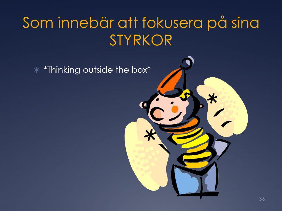 Som innebär att fokusera på sina STYRKOR  *Thinking outside the box* 36