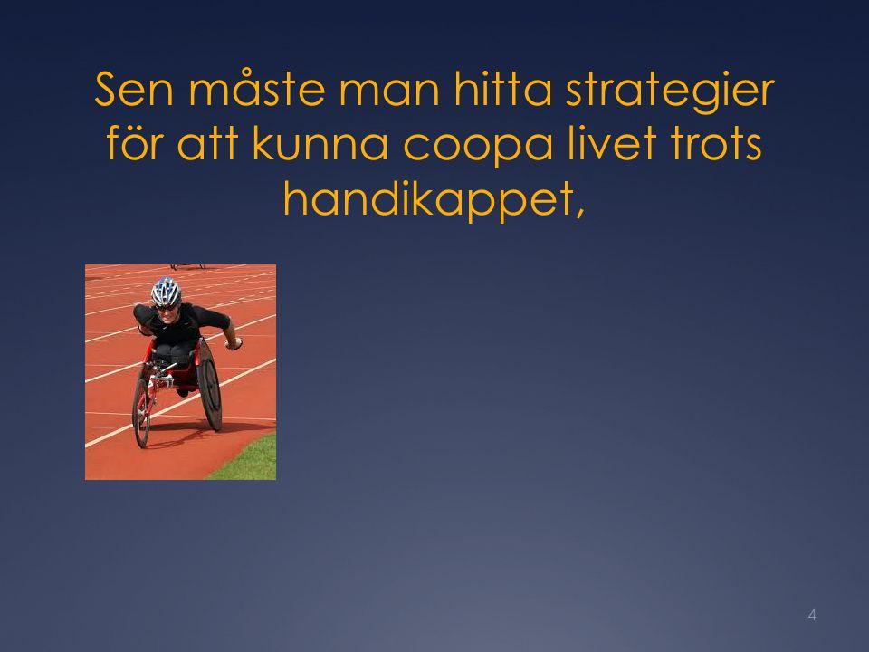 Sen måste man hitta strategier för att kunna coopa livet trots handikappet, 4