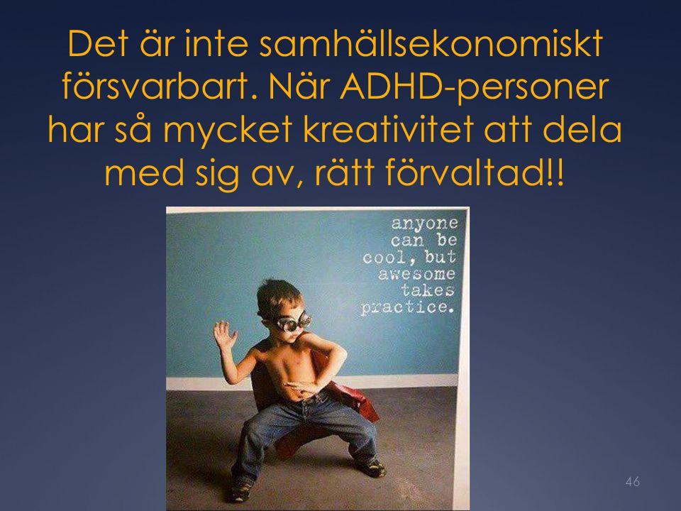 Det är inte samhällsekonomiskt försvarbart. När ADHD-personer har så mycket kreativitet att dela med sig av, rätt förvaltad!! 46