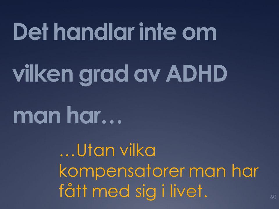 Det handlar inte om vilken grad av ADHD man har… …Utan vilka kompensatorer man har fått med sig i livet. 60
