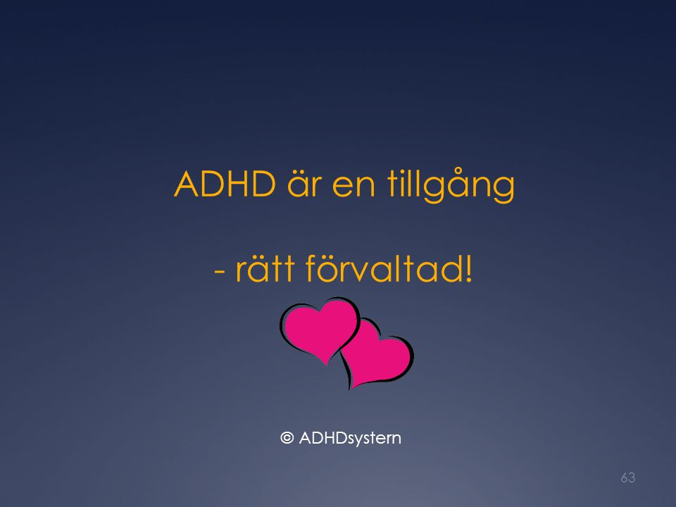 ADHD är en tillgång - rätt förvaltad! 63 © ADHDsystern