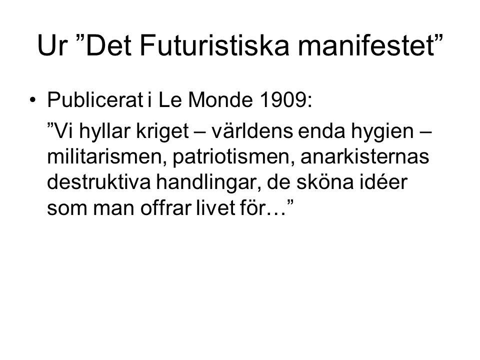"Ur ""Det Futuristiska manifestet"" •Publicerat i Le Monde 1909: ""Vi hyllar kriget – världens enda hygien – militarismen, patriotismen, anarkisternas des"