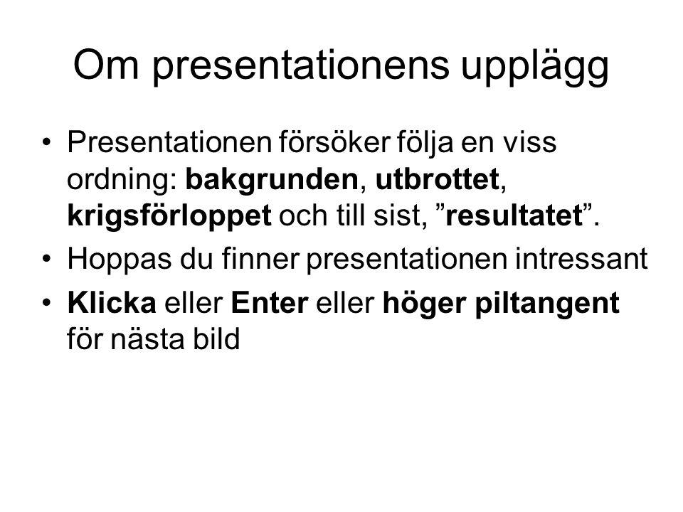 """Om presentationens upplägg •Presentationen försöker följa en viss ordning: bakgrunden, utbrottet, krigsförloppet och till sist, """"resultatet"""". •Hoppas"""