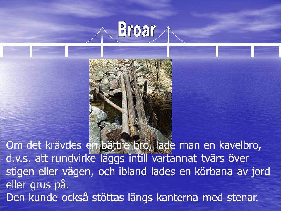 Om det krävdes en bättre bro, lade man en kavelbro, d.v.s. att rundvirke läggs intill vartannat tvärs över stigen eller vägen, och ibland lades en kör
