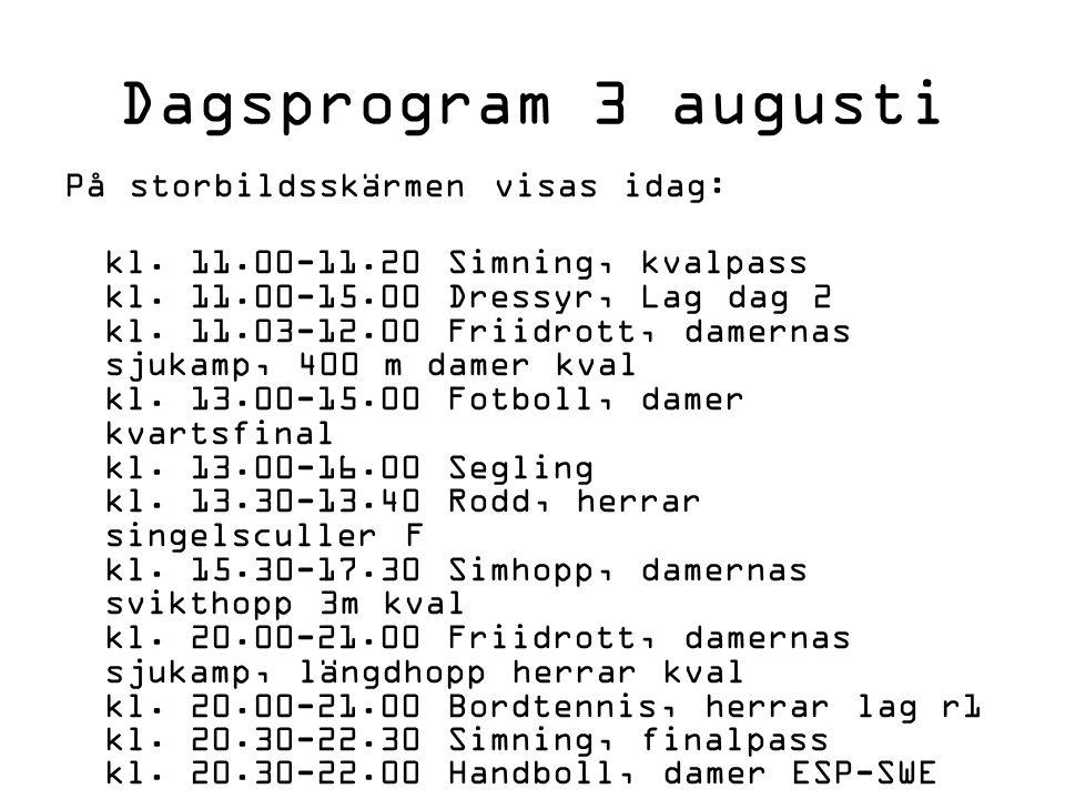 Dagsprogram 3 augusti På storbildsskärmen visas idag: kl. 11.00-11.20 Simning, kvalpass kl. 11.00-15.00 Dressyr, Lag dag 2 kl. 11.03-12.00 Friidrott,