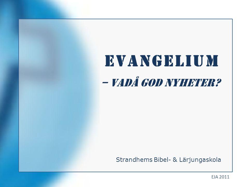 Evangelium – vadå god NYHETER Strandhems Bibel- & Lärjungaskola EJA 2011