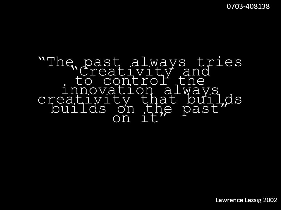 """Creativity and innovation always builds on the past"" ""The past always tries to control the creativity that builds on it"" Lawrence Lessig 2002 0703-40"