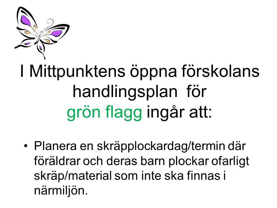 I Mittpunktens öppna förskolans handlingsplan för grön flagg ingår att: •Planera en skräpplockardag/termin där föräldrar och deras barn plockar ofarli