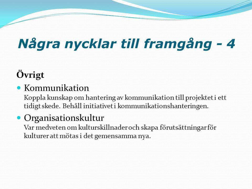 Några nycklar till framgång - 4 Övrigt  Kommunikation Koppla kunskap om hantering av kommunikation till projektet i ett tidigt skede. Behåll initiati