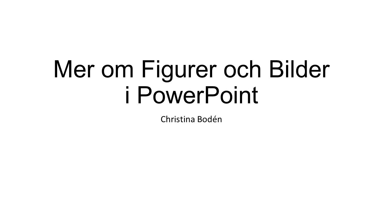 Mer om Figurer och Bilder i PowerPoint Christina Bodén