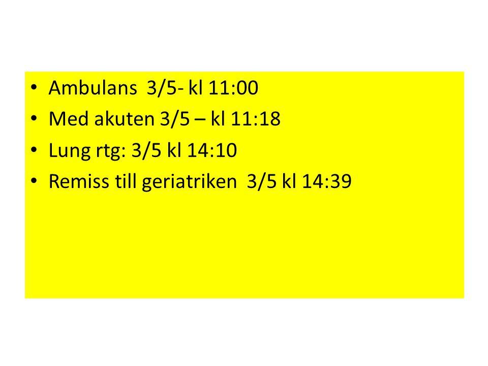 • Ambulans 3/5- kl 11:00 • Med akuten 3/5 – kl 11:18 • Lung rtg: 3/5 kl 14:10 • Remiss till geriatriken 3/5 kl 14:39