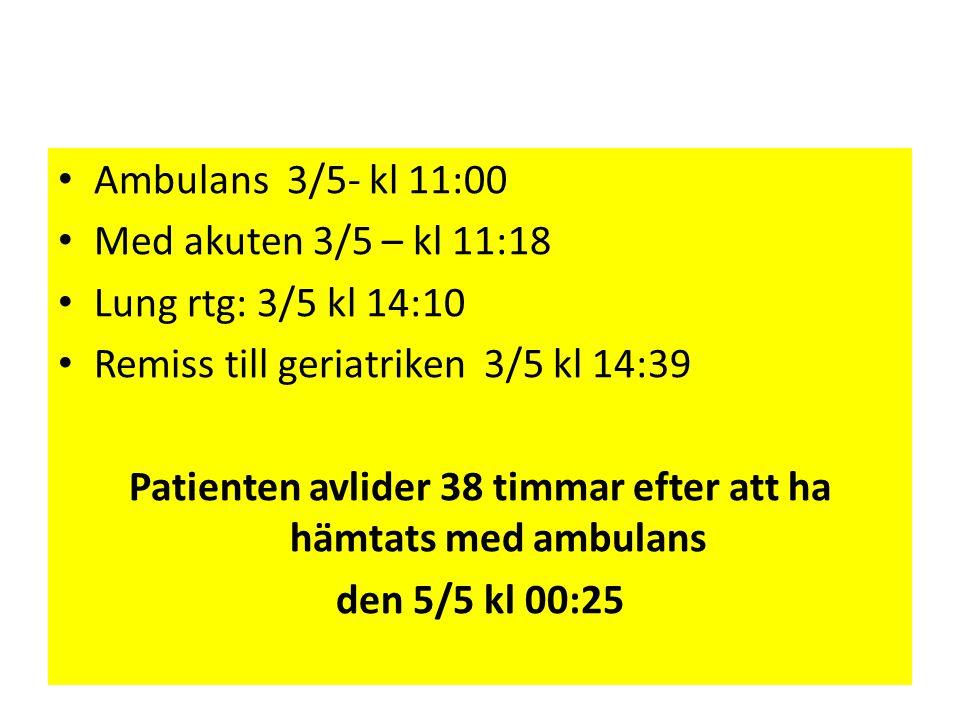 • Ambulans 3/5- kl 11:00 • Med akuten 3/5 – kl 11:18 • Lung rtg: 3/5 kl 14:10 • Remiss till geriatriken 3/5 kl 14:39 Patienten avlider 38 timmar efter
