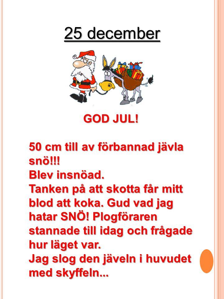 25 december GOD JUL! 50 cm till av förbannad jävla snö!!! Blev insnöad. Tanken på att skotta får mitt blod att koka. Gud vad jag hatar SNÖ! Plogförare