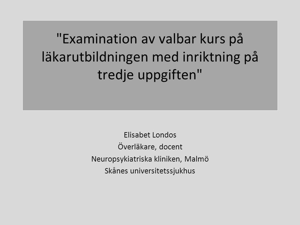 Examination av valbar kurs på läkarutbildningen med inriktning på tredje uppgiften Elisabet Londos Överläkare, docent Neuropsykiatriska kliniken, Malmö Skånes UNIVERSITETSSJUKHUS