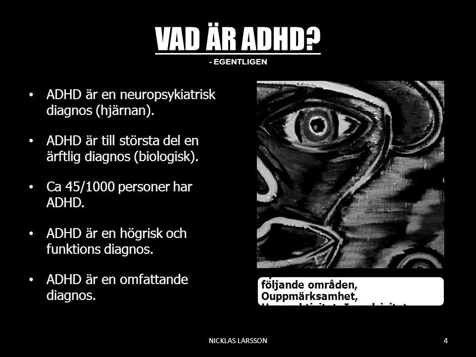 VAD ÄR ADHD? - EGENTLIGEN •ADHD är en neuropsykiatrisk diagnos (hjärnan). •ADHD är till största del en ärftlig diagnos (biologisk). •Ca 45/1000 person