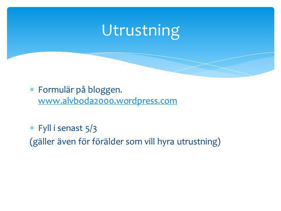  Formulär på bloggen. www.alvboda2000.wordpress.com www.alvboda2000.wordpress.com  Fyll i senast 5/3 (gäller även för förälder som vill hyra utrustn