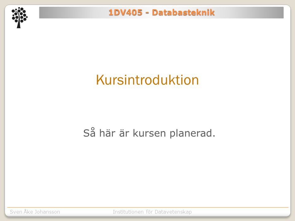 Institutionen för Kommunikation o designSven Åke JohanssonInstitutionen för Datavetenskap 1DV405 - Databasteknik Kursintroduktion Så här är kursen planerad.