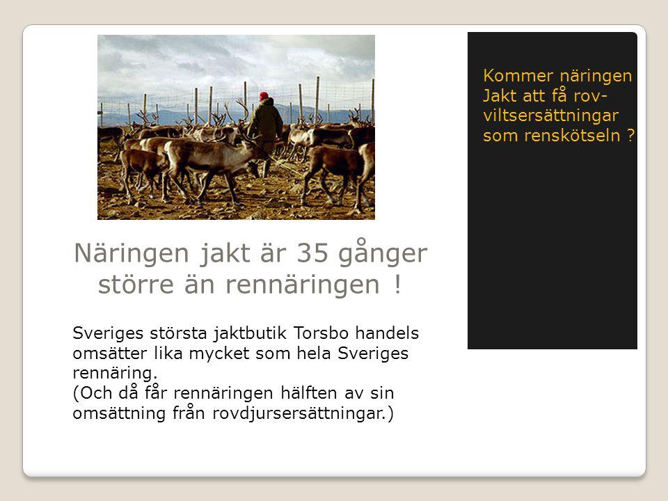 Näringen jakt är 35 gånger större än rennäringen ! Sveriges största jaktbutik Torsbo handels omsätter lika mycket som hela Sveriges rennäring. (Och då