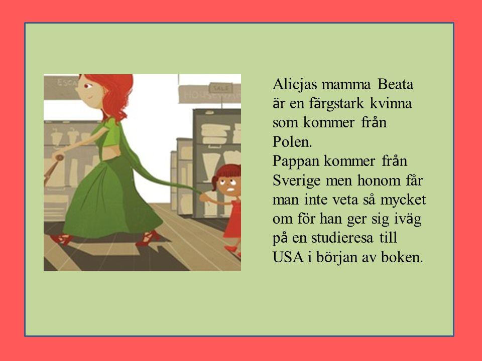 Alicjas mamma Beata ä r en f ä rgstark kvinna som kommer fr å n Polen. Pappan kommer fr å n Sverige men honom får man inte veta så mycket om för han g