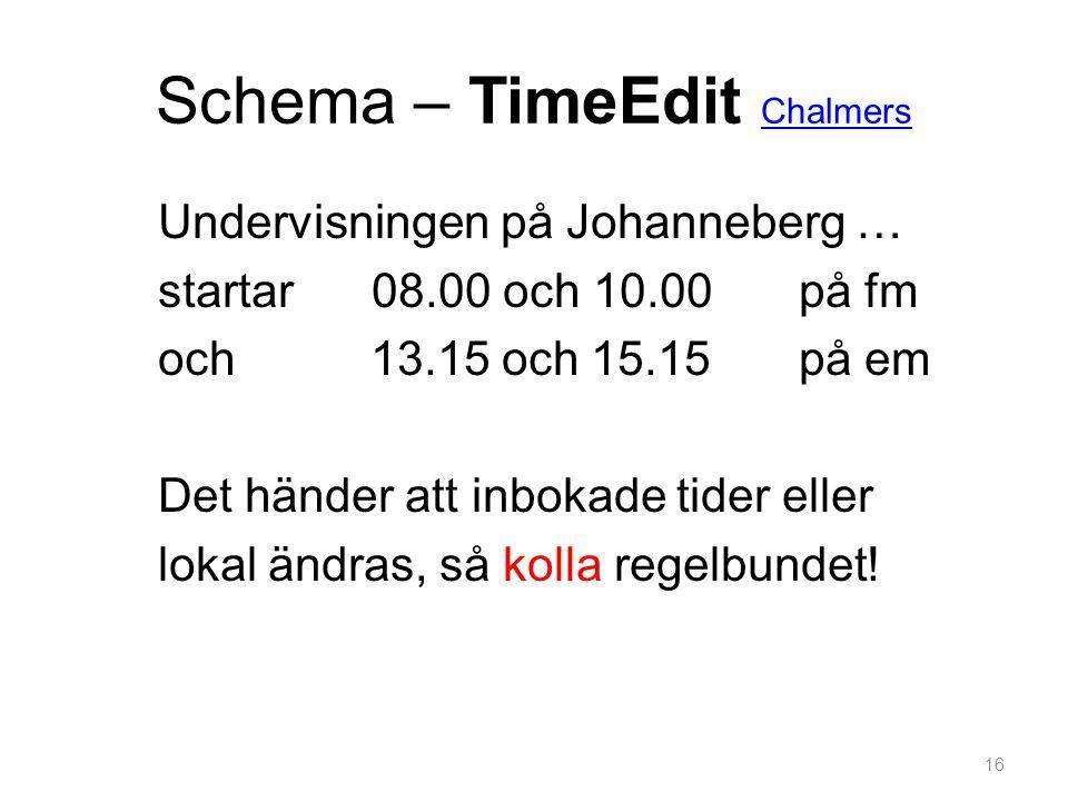 Schema – TimeEdit Chalmers Chalmers Undervisningen på Johanneberg … startar 08.00 och 10.00 på fm och 13.15 och 15.15 på em Det händer att inbokade tider eller lokal ändras, så kolla regelbundet.